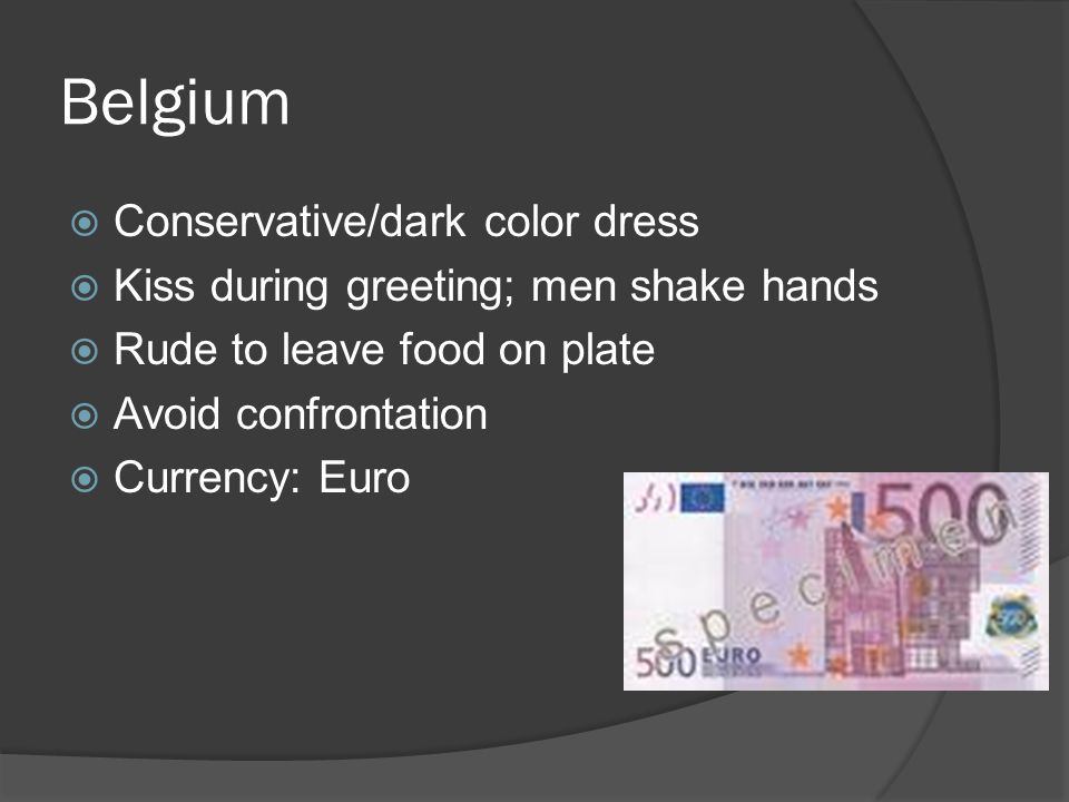 Belgium  Conservative/dark color dress  Kiss during greeting; men shake hands  Rude to leave food on plate  Avoid confrontation  Currency: Euro
