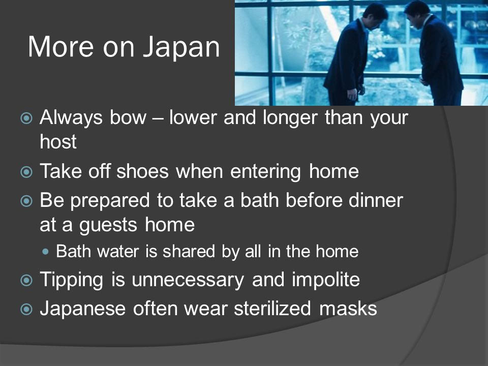 More on Japan  Always bow – lower and longer than your host  Take off shoes when entering home  Be prepared to take a bath before dinner at a guests home Bath water is shared by all in the home  Tipping is unnecessary and impolite  Japanese often wear sterilized masks