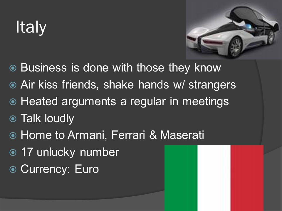 Italy  Business is done with those they know  Air kiss friends, shake hands w/ strangers  Heated arguments a regular in meetings  Talk loudly  Home to Armani, Ferrari & Maserati  17 unlucky number  Currency: Euro
