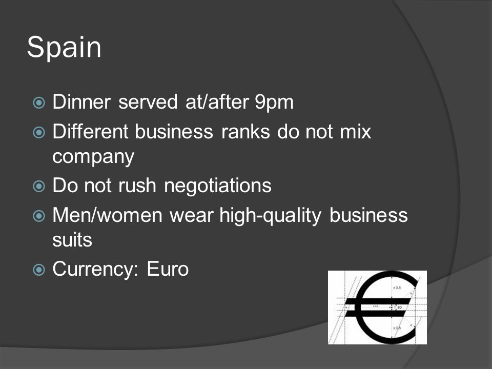 Spain  Dinner served at/after 9pm  Different business ranks do not mix company  Do not rush negotiations  Men/women wear high-quality business suits  Currency: Euro