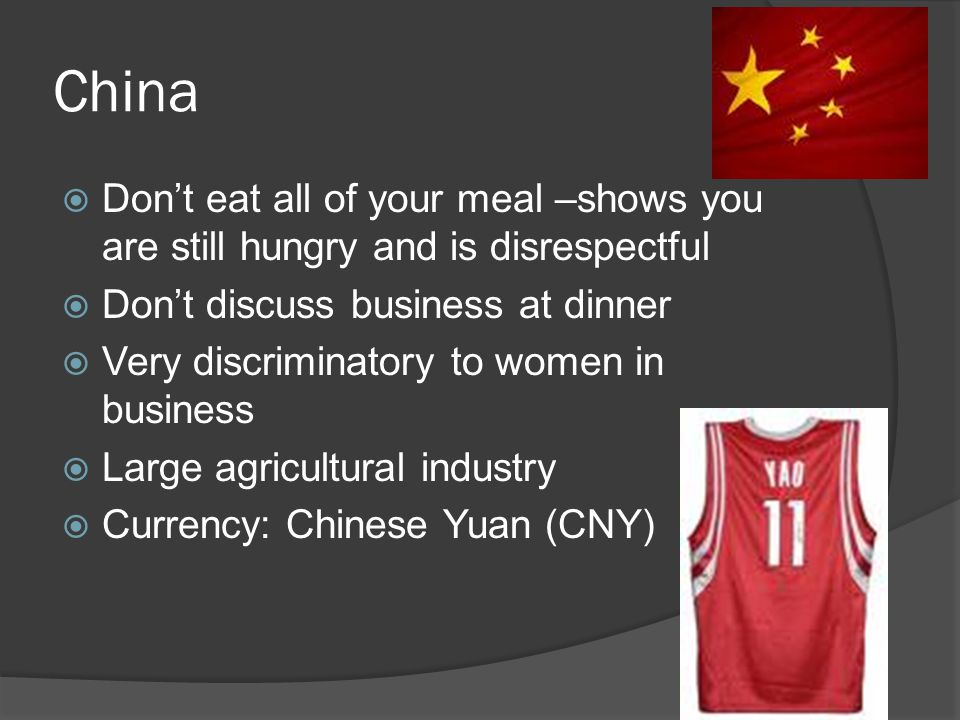 China  Don't eat all of your meal –shows you are still hungry and is disrespectful  Don't discuss business at dinner  Very discriminatory to women in business  Large agricultural industry  Currency: Chinese Yuan (CNY)