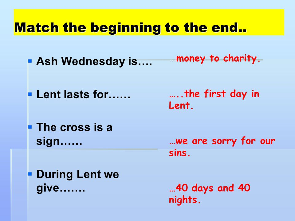 Match the beginning to the end..   Ash Wednesday is….   Lent lasts for……   The cross is a sign……   During Lent we give……. … money to charity.