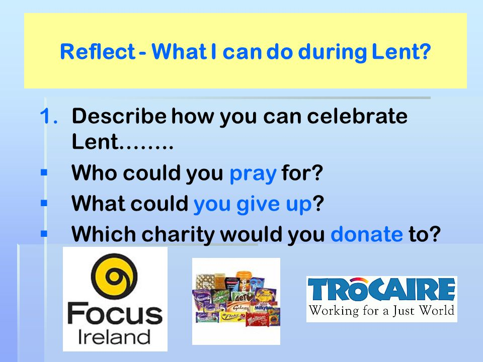 Reflect - What I can do during Lent? 1. 1.Describe how you can celebrate Lent……..   Who could you pray for?   What could you give up?   Which ch