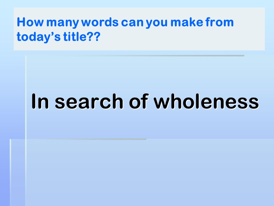 How many words can you make from today's title?? In search of wholeness