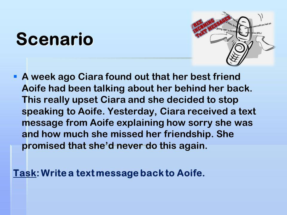 Scenario   A week ago Ciara found out that her best friend Aoife had been talking about her behind her back. This really upset Ciara and she decided