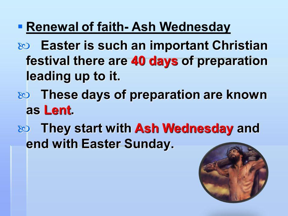   Renewal of faith- Ash Wednesday Easter is such an important Christian festival there are 40 days of preparation leading up to it. Easter is such a