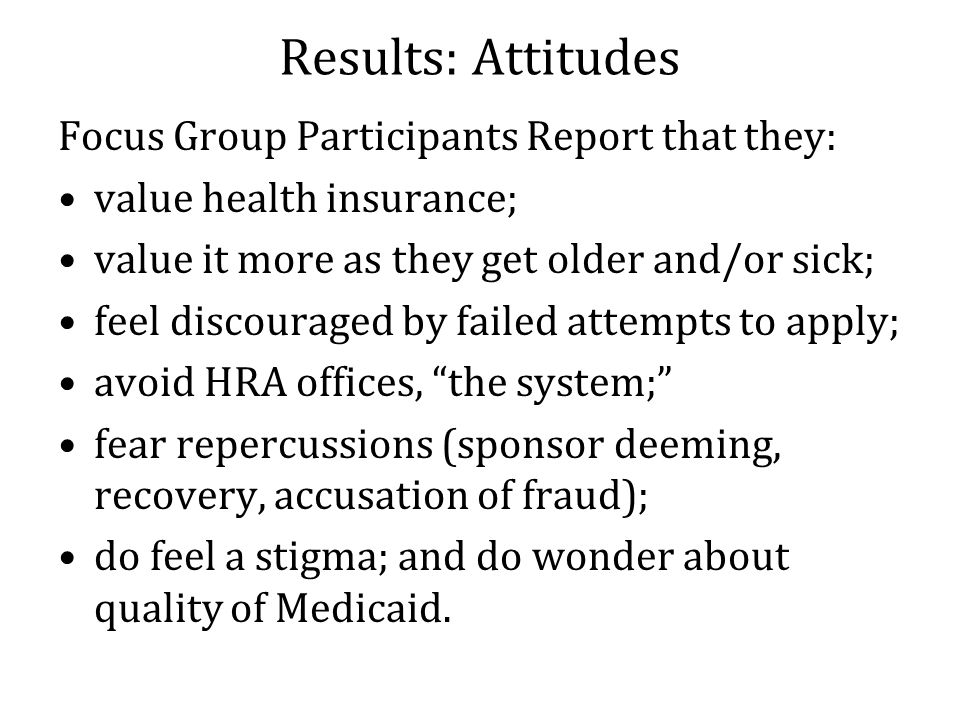 Results: Attitudes Focus Group Participants Report that they: value health insurance; value it more as they get older and/or sick; feel discouraged by failed attempts to apply; avoid HRA offices, the system; fear repercussions (sponsor deeming, recovery, accusation of fraud); do feel a stigma; and do wonder about quality of Medicaid.