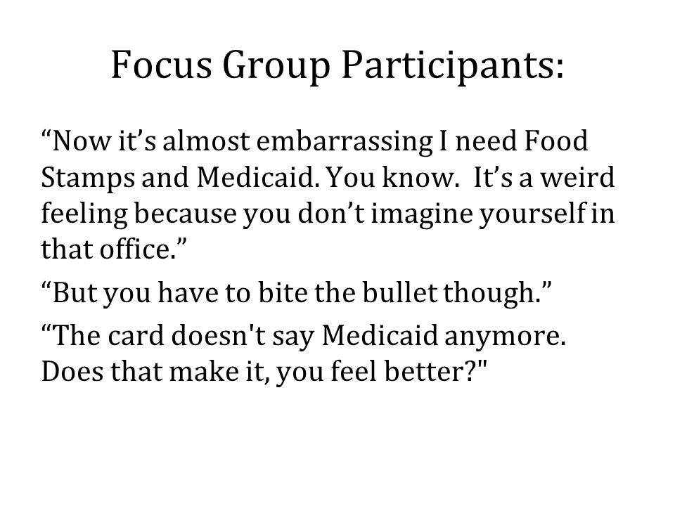 Focus Group Participants: Now it's almost embarrassing I need Food Stamps and Medicaid.