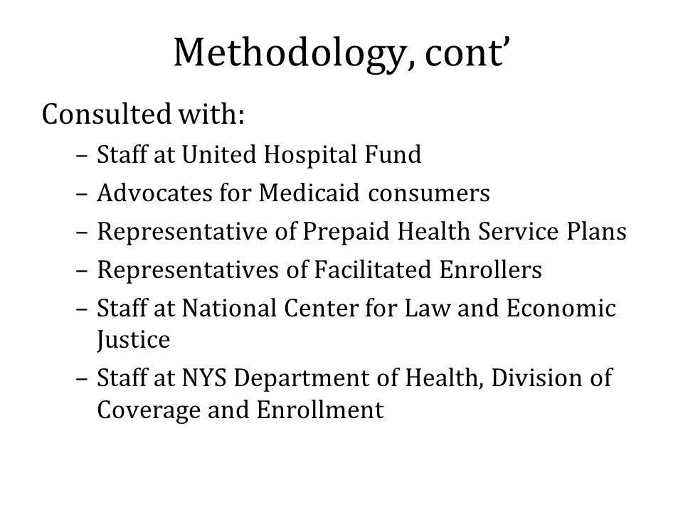 Methodology, cont' Consulted with: –Staff at United Hospital Fund –Advocates for Medicaid consumers –Representative of Prepaid Health Service Plans –Representatives of Facilitated Enrollers –Staff at National Center for Law and Economic Justice –Staff at NYS Department of Health, Division of Coverage and Enrollment