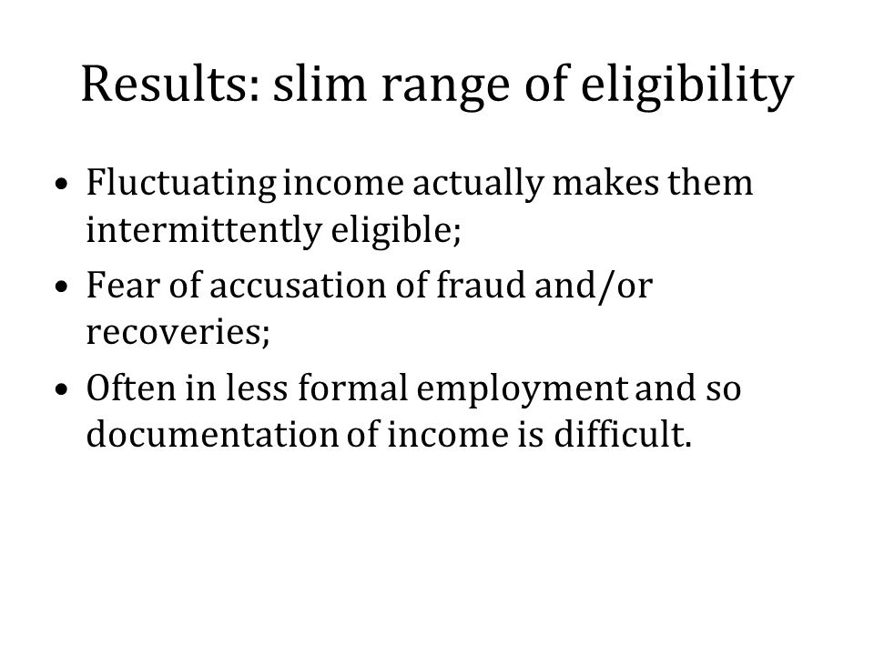 Results: slim range of eligibility Fluctuating income actually makes them intermittently eligible; Fear of accusation of fraud and/or recoveries; Often in less formal employment and so documentation of income is difficult.
