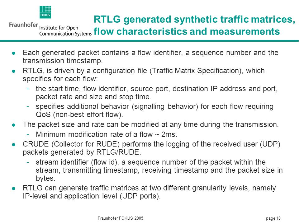 page 10 Fraunhofer FOKUS 2005 RTLG generated synthetic traffic matrices, flow characteristics and measurements Each generated packet contains a flow identifier, a sequence number and the transmission timestamp.