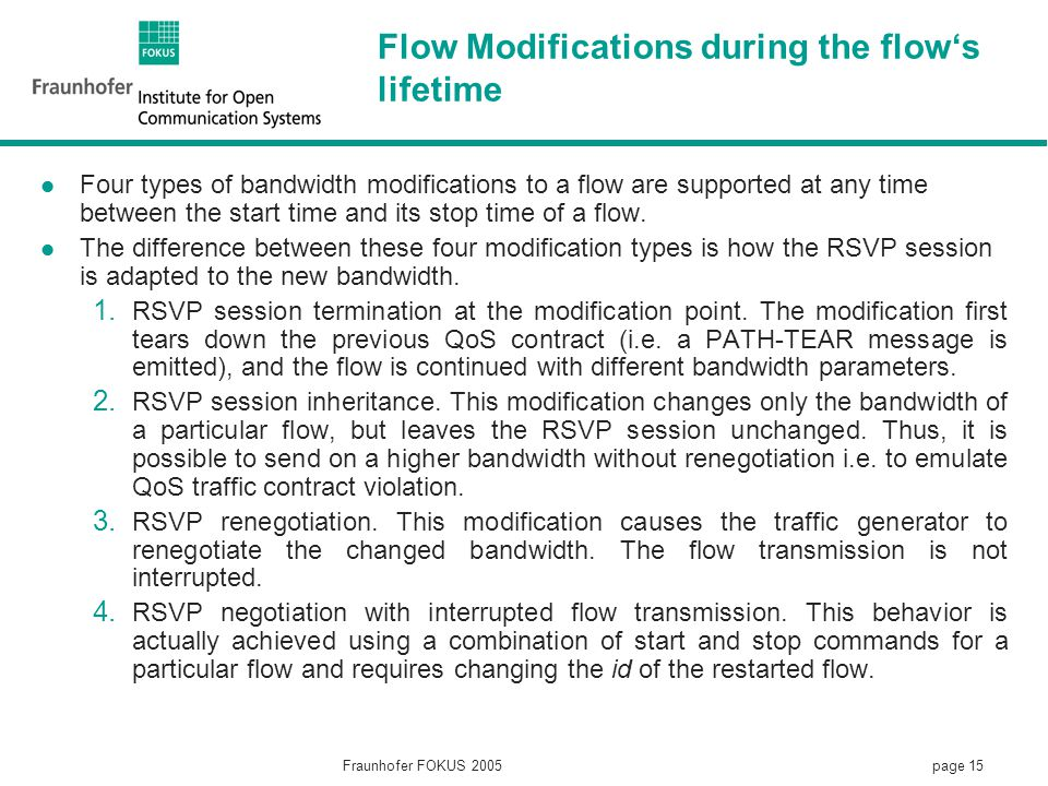 page 15 Fraunhofer FOKUS 2005 Flow Modifications during the flow's lifetime Four types of bandwidth modifications to a flow are supported at any time between the start time and its stop time of a flow.