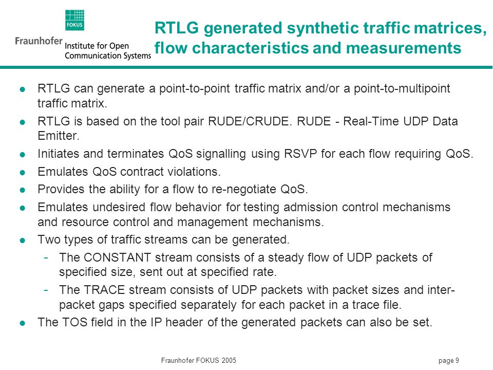 page 9 Fraunhofer FOKUS 2005 RTLG generated synthetic traffic matrices, flow characteristics and measurements RTLG can generate a point-to-point traffic matrix and/or a point-to-multipoint traffic matrix.