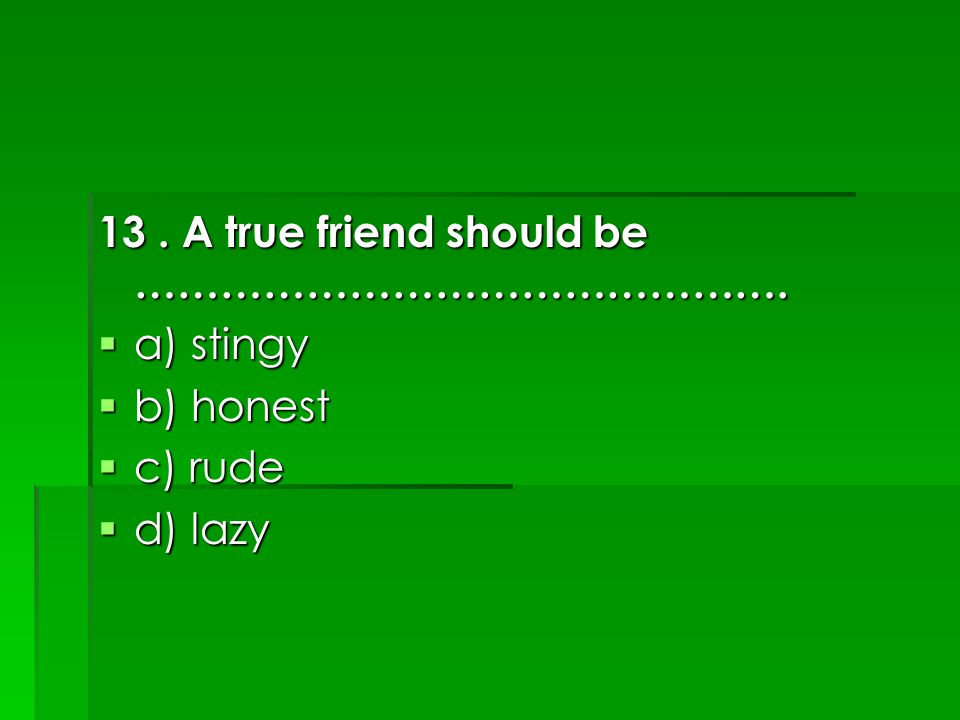 13. A true friend should be ……………………………………….  a) stingy  b) honest  c) rude  d) lazy