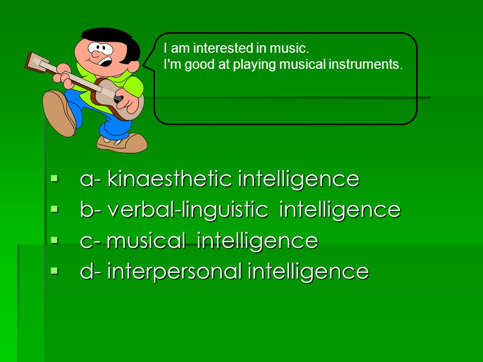  a- kinaesthetic intelligence  b- verbal-linguistic intelligence  c- musical intelligence  d- interpersonal intelligence I am interested in music.