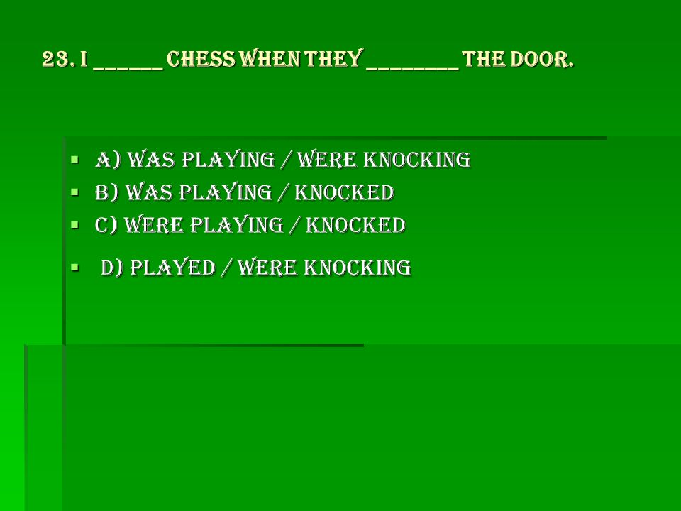 23. I ______ chess when they ________ the door.