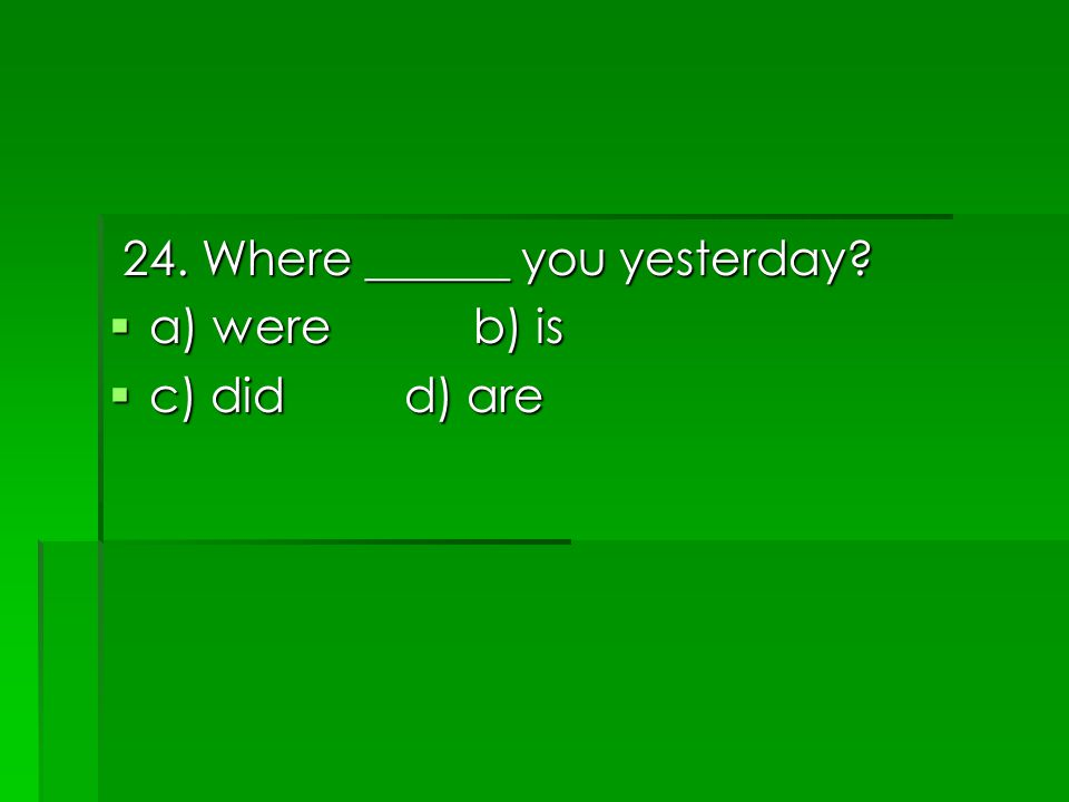 24. Where ______ you yesterday 24. Where ______ you yesterday  a) were b) is  c) did d) are