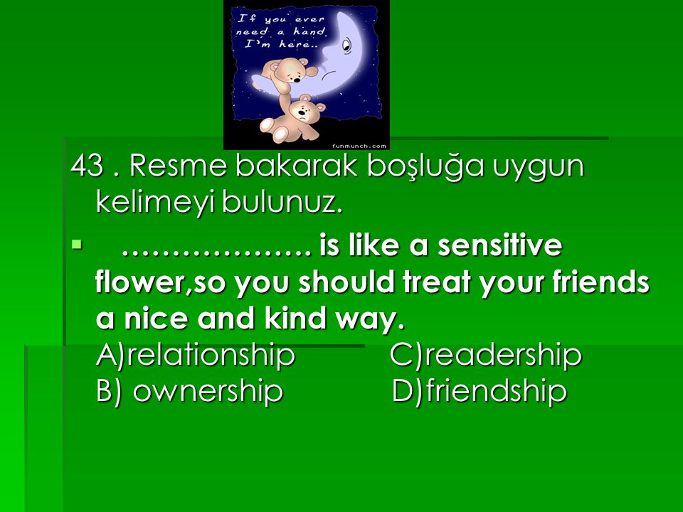 43. Resme bakarak boşluğa uygun kelimeyi bulunuz.  ………………. is like a sensitive flower,so you should treat your friends a nice and kind way. A)relatio