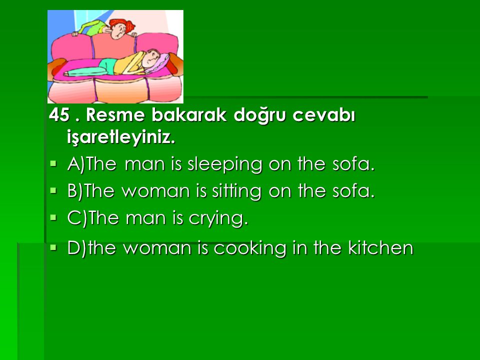 45. Resme bakarak doğru cevabı işaretleyiniz.  A)The man is sleeping on the sofa.  B)The woman is sitting on the sofa.  C)The man is crying.  D)th