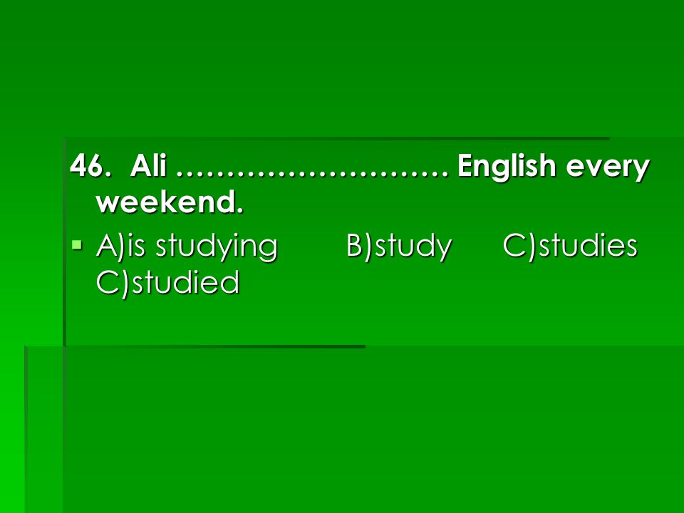 46. Ali ……………………… English every weekend.  A)is studying B)study C)studies C)studied