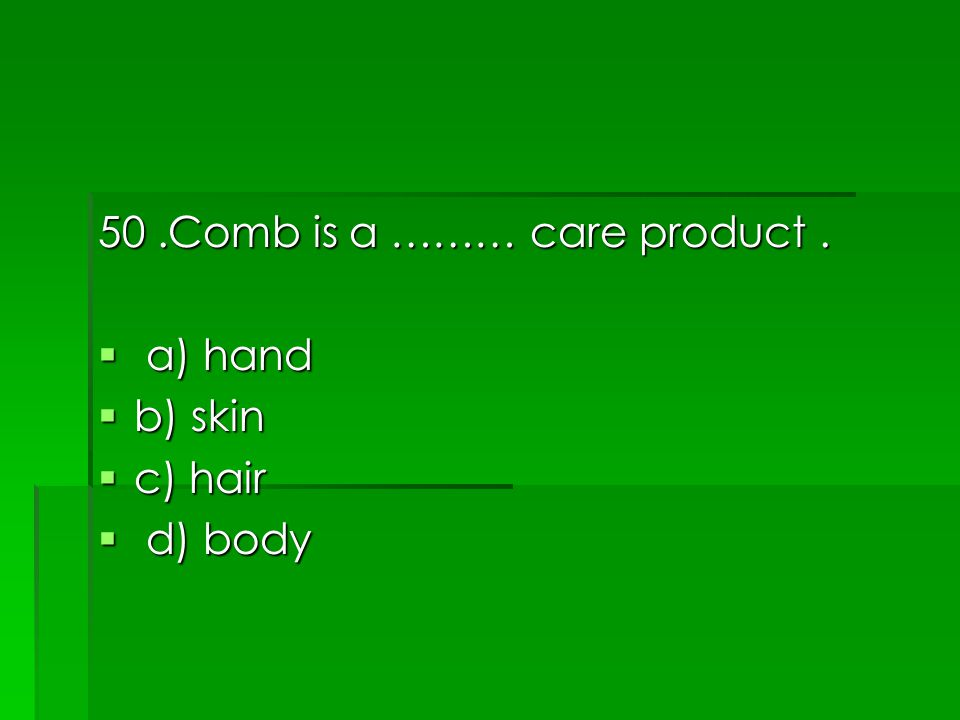 50.Comb is a ……… care product.  a) hand  b) skin  c) hair  d) body