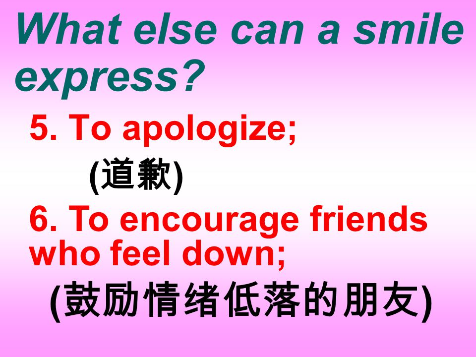 What else can a smile express. 3.To start a conversation; ( 开始一次谈话 ) 4.