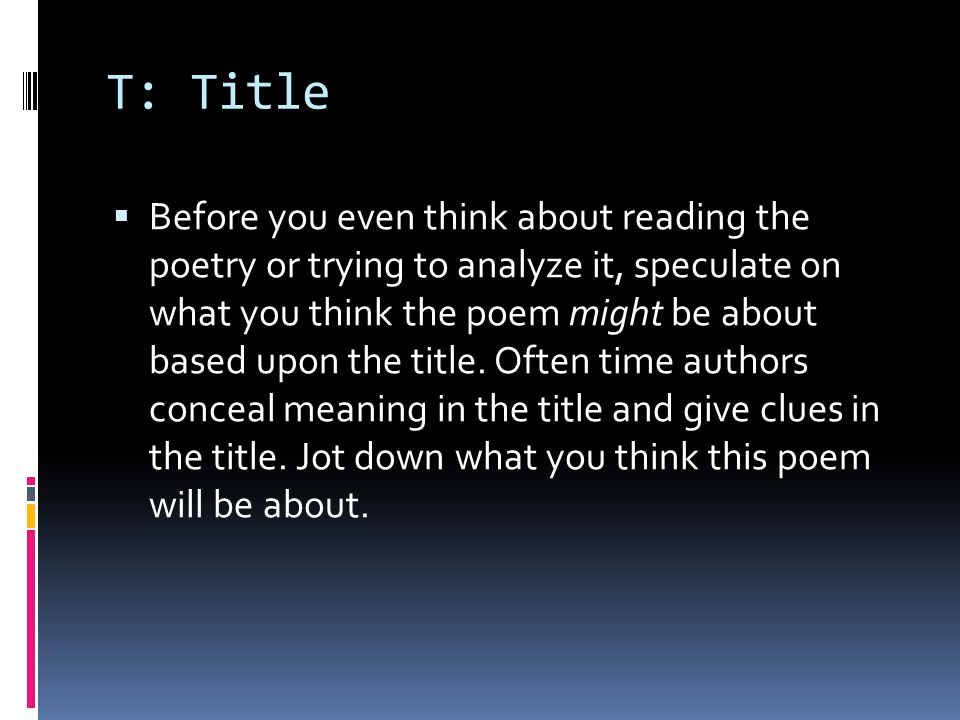 T: Title  Before you even think about reading the poetry or trying to analyze it, speculate on what you think the poem might be about based upon the