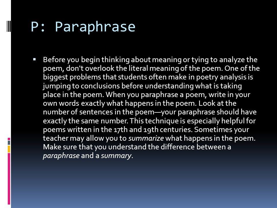 P: Paraphrase  Before you begin thinking about meaning or tying to analyze the poem, don't overlook the literal meaning of the poem. One of the bigge