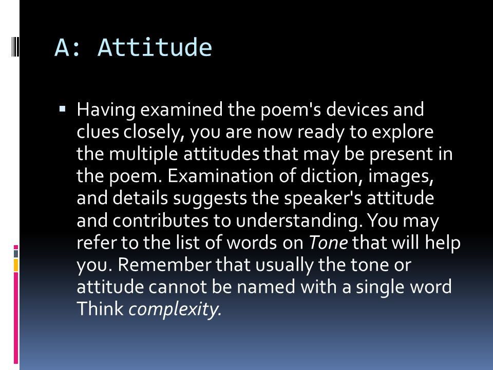 A: Attitude  Having examined the poem's devices and clues closely, you are now ready to explore the multiple attitudes that may be present in the poe
