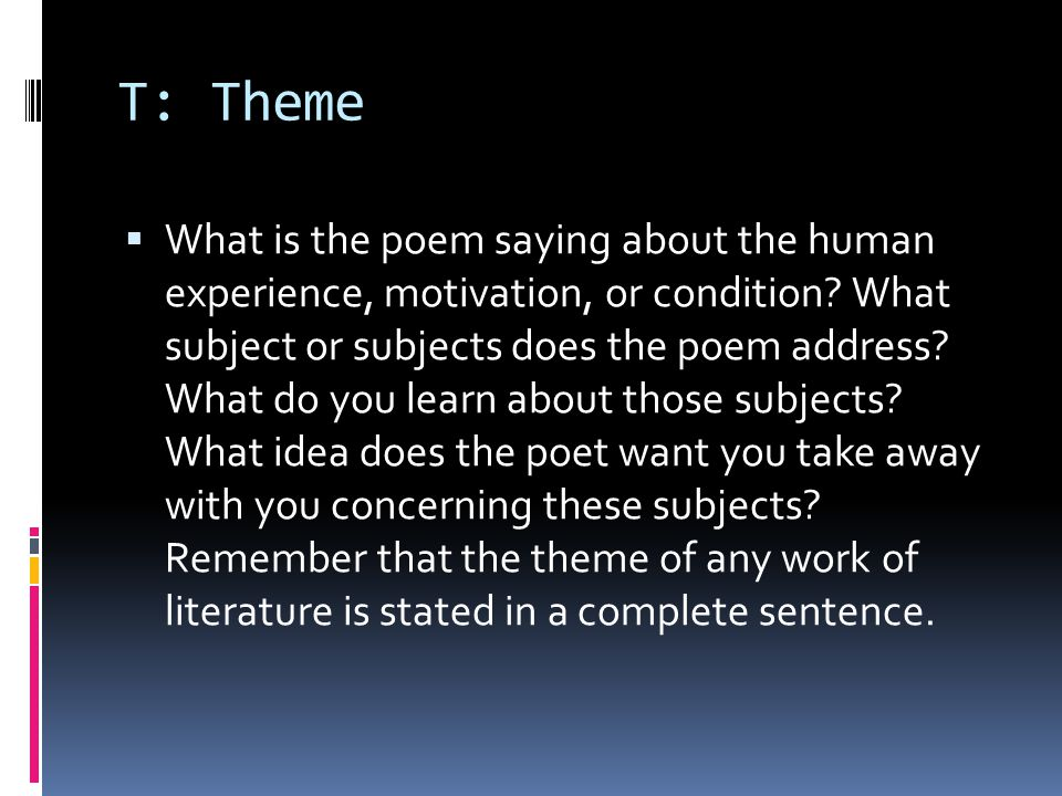 T: Theme  What is the poem saying about the human experience, motivation, or condition? What subject or subjects does the poem address? What do you l
