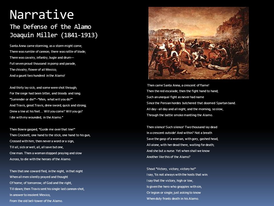 Narrative The Defense of the Alamo Joaquin Miller (1841-1913) Santa Anna came storming, as a storm might come; There was rumble of cannon; there was r