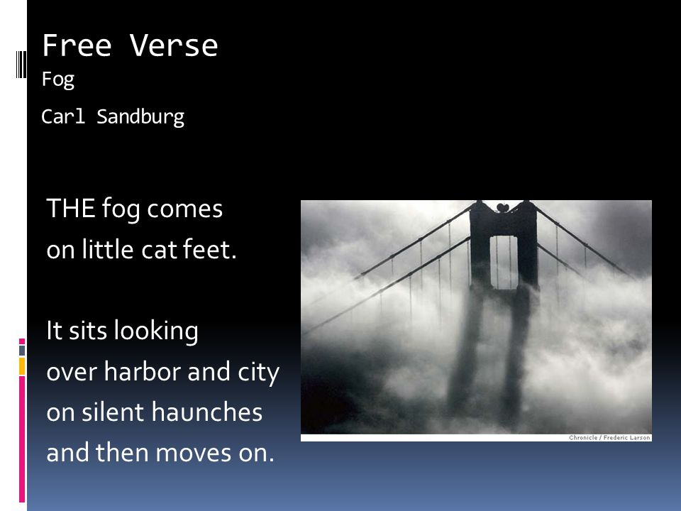 Free Verse Fog Carl Sandburg THE fog comes on little cat feet. It sits looking over harbor and city on silent haunches and then moves on.
