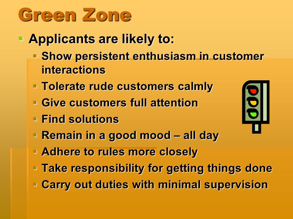 Green Zone  Applicants are likely to:  Show persistent enthusiasm in customer interactions  Tolerate rude customers calmly  Give customers full attention  Find solutions  Remain in a good mood – all day  Adhere to rules more closely  Take responsibility for getting things done  Carry out duties with minimal supervision