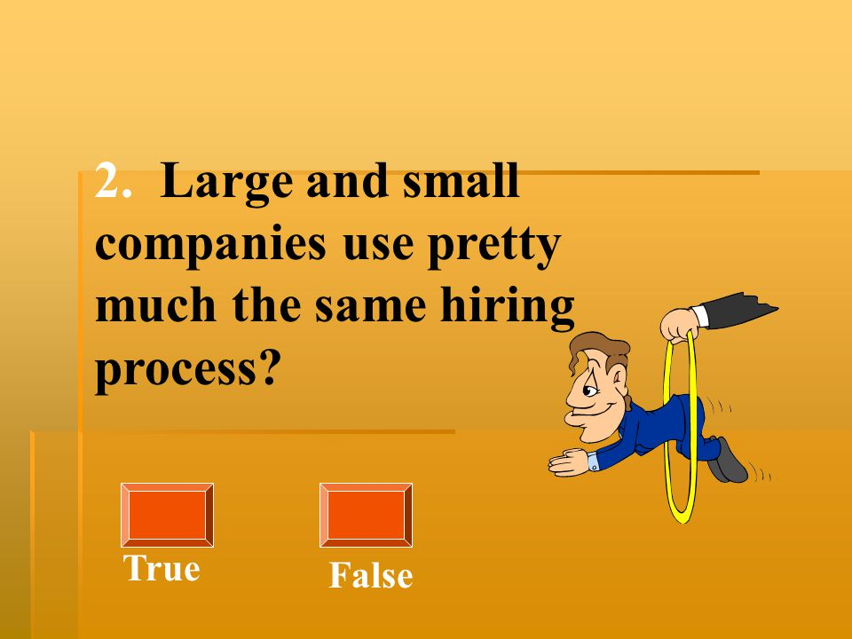 2. Large and small companies use pretty much the same hiring process? True False