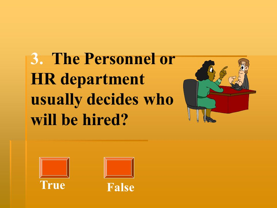 3. The Personnel or HR department usually decides who will be hired? True False