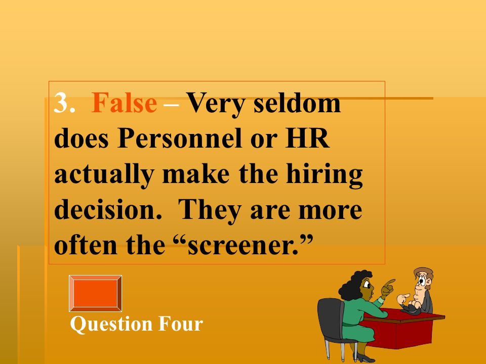 3. False – Very seldom does Personnel or HR actually make the hiring decision.