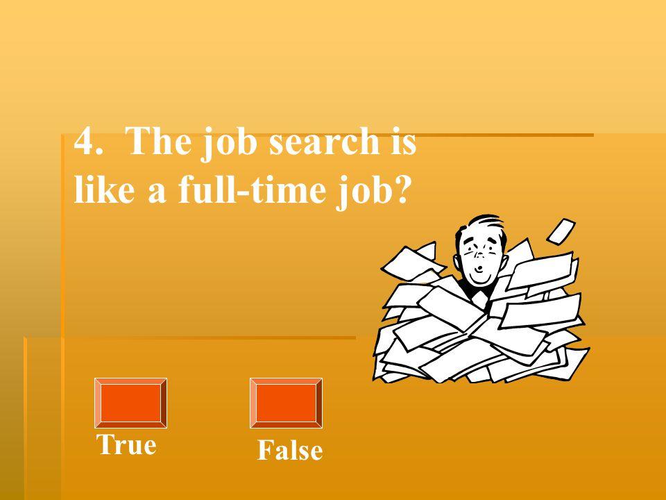 4. The job search is like a full-time job True False