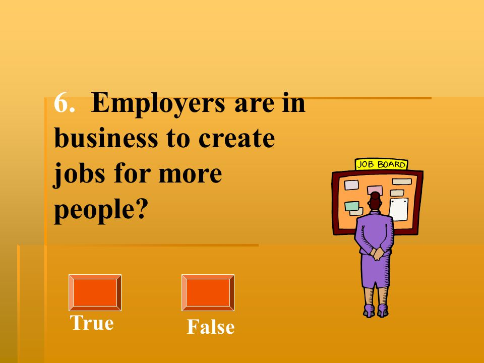 6. Employers are in business to create jobs for more people? True False