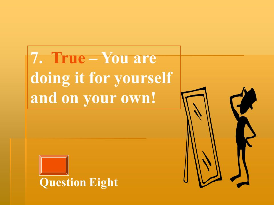 7. True – You are doing it for yourself and on your own! Question Eight