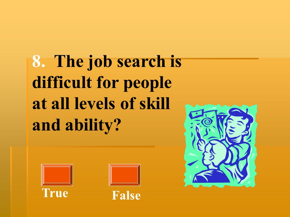 8. The job search is difficult for people at all levels of skill and ability? True False