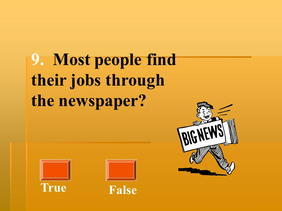 9. Most people find their jobs through the newspaper? True False
