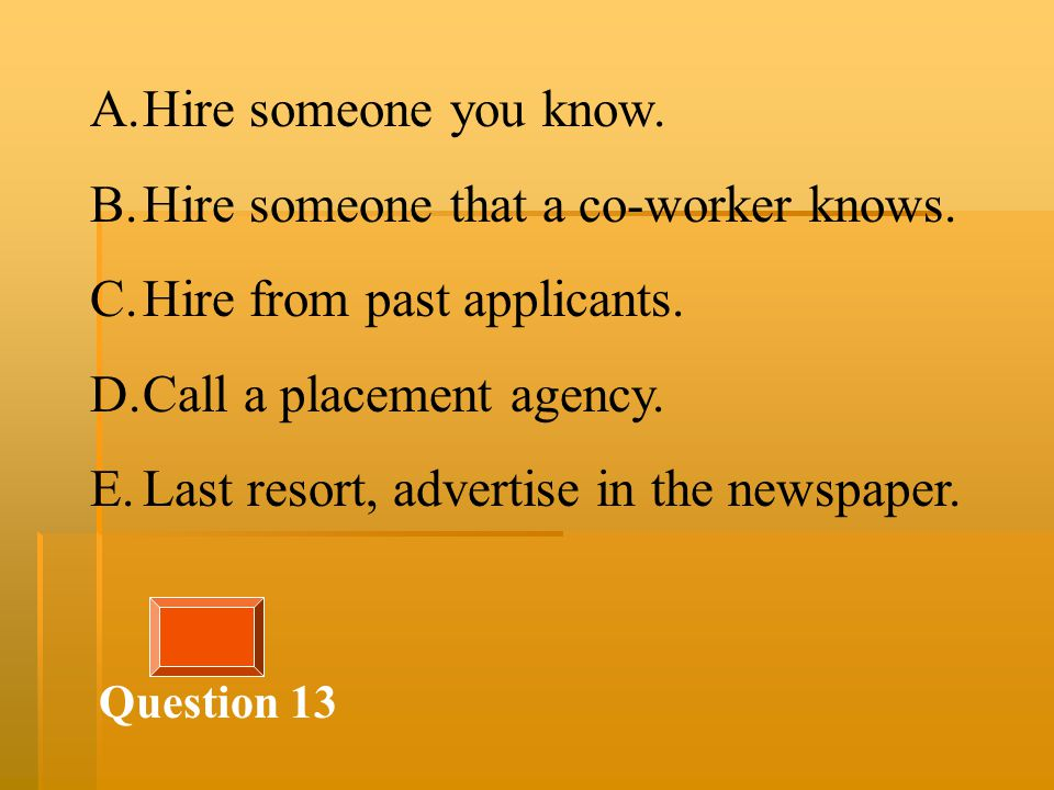 Question 13 A.Hire someone you know. B.Hire someone that a co-worker knows.