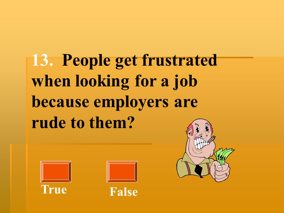 13. People get frustrated when looking for a job because employers are rude to them? True False
