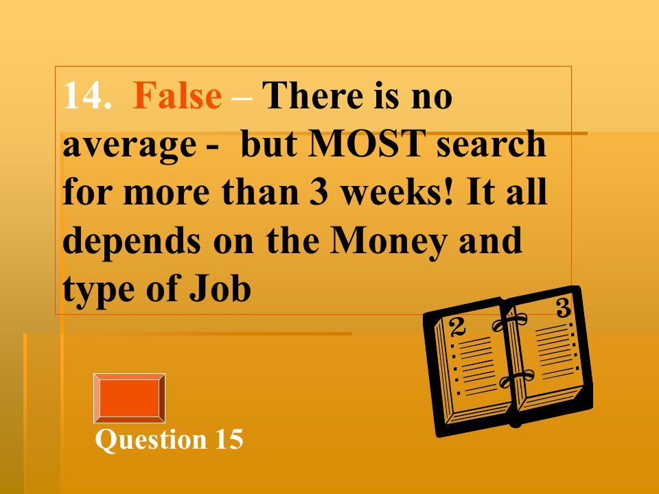 14. False – There is no average - but MOST search for more than 3 weeks.
