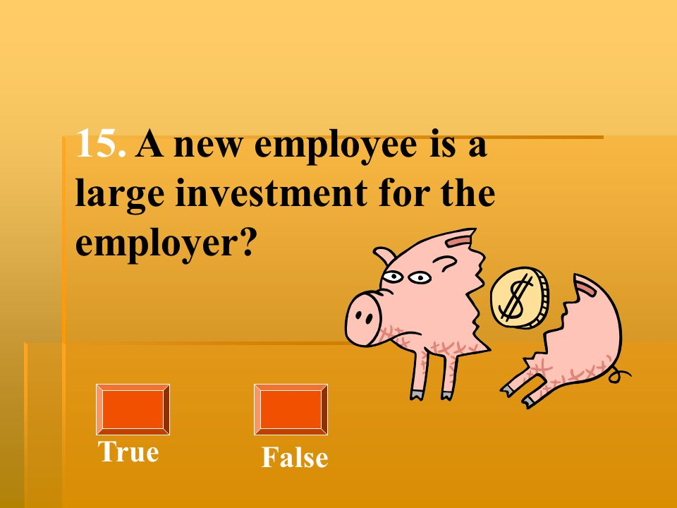 15. A new employee is a large investment for the employer? True False