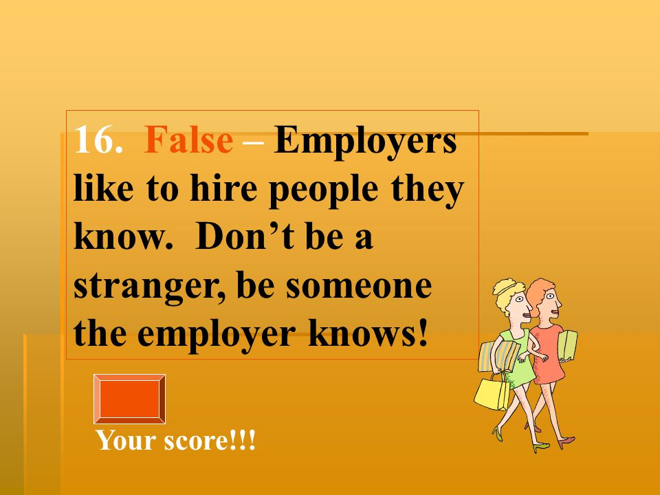 16. False – Employers like to hire people they know.