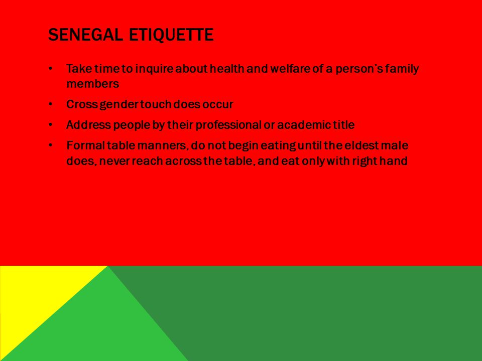 SENEGAL ETIQUETTE Take time to inquire about health and welfare of a person's family members Cross gender touch does occur Address people by their professional or academic title Formal table manners, do not begin eating until the eldest male does, never reach across the table, and eat only with right hand