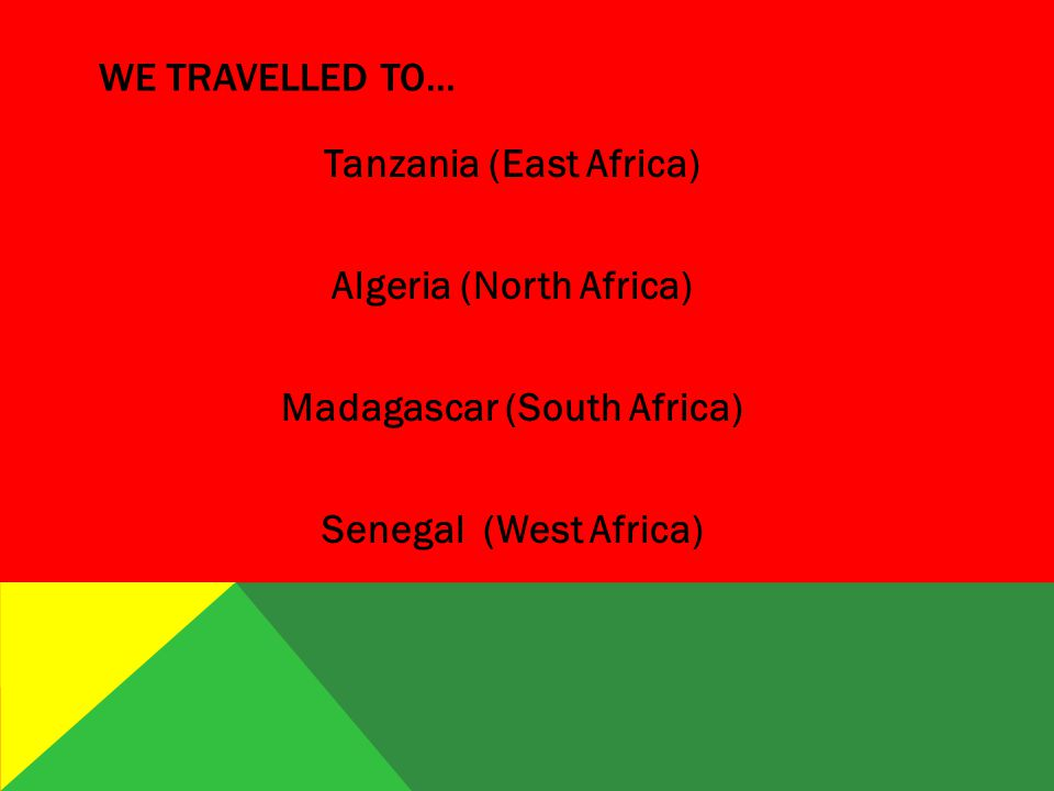 WE TRAVELLED TO… Tanzania (East Africa) Algeria (North Africa) Madagascar (South Africa) Senegal (West Africa)