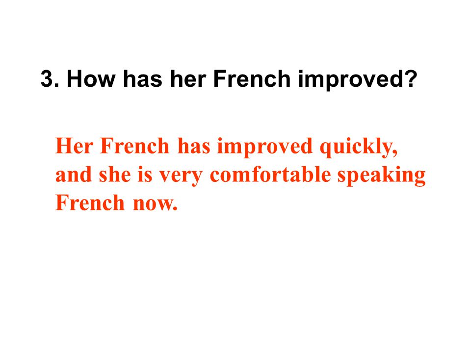 3. How has her French improved? Her French has improved quickly, and she is very comfortable speaking French now.