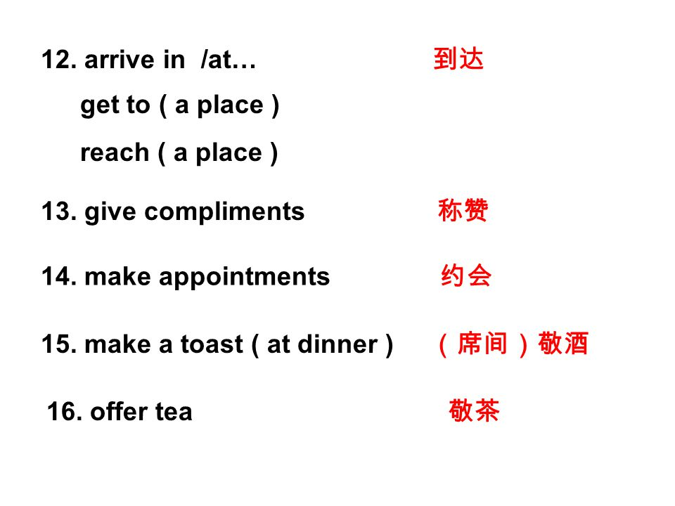 12. arrive in /at… 到达 13. give compliments 称赞 14. make appointments 约会 15. make a toast ( at dinner ) (席间)敬酒 16. offer tea 敬茶 get to ( a place ) reach